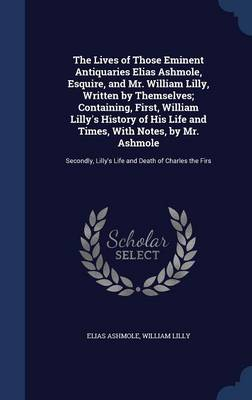 Lives of Those Eminent Antiquaries Elias Ashmole, Esquire, and Mr. William Lilly, Written by Themselves; Containing, First, William Lilly's History of His Life and Times, with Notes, by Mr. Ashmole book