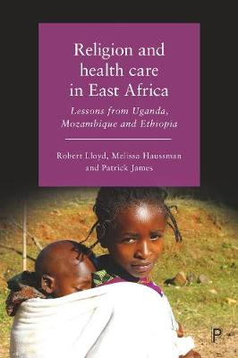 Religion and Health Care in East Africa: Lessons from Uganda, Mozambique and Ethiopia by Robert Lloyd