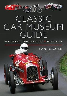Classic Car Museum Guide: Motor Cars, Motorcycles and Machinery by Lance Cole