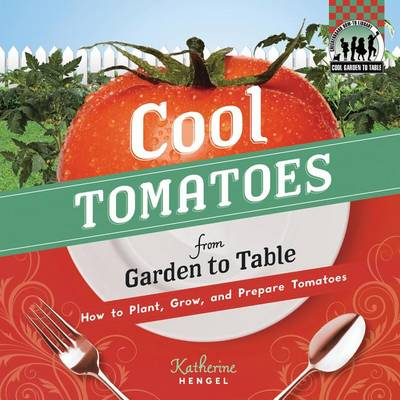 Cool Tomatoes from Garden to Table: How to Plant, Grow, and Prepare Tomatoes by Katherine Hengel