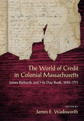 The World of Credit in Colonial Massachusetts by James E. Wadsworth