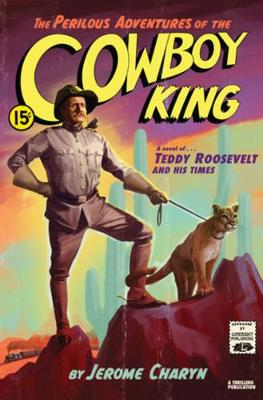 The Perilous Adventures of the Cowboy King: A Novel of Teddy Roosevelt and His Times by Jerome Charyn