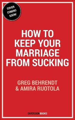 How to Keep Your Marriage From Sucking by Greg Behrendt