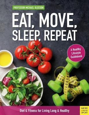 Eat, Move, Sleep, Repeat: Diet & Fitness for Living Long & Healthy by Michael Gleeson