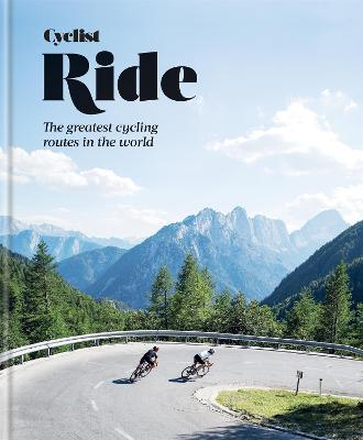 Cyclist - Ride: The greatest cycling routes in the world by Cyclist