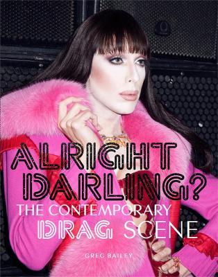 Alright Darling? The Contemporary Drag Queen Scene:The Contempora by Greg Bailey