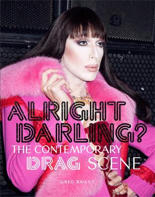 Alright Darling?: The Contemporary Drag Scene by Greg Bailey