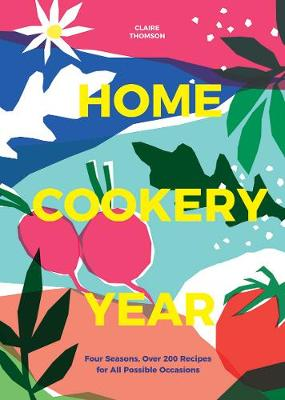 Home Cookery Year: Four Seasons, Over 200 Recipes for All Possible Occasions by Claire Thomson