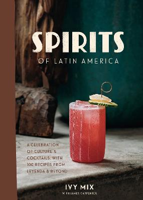 Spirits of Latin America: A Celebration of Culture and Cocktails, with 70 Recipes from Leyenda and Beyond by Ivy Mix