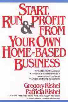 Start, Run and Profit from Your Own Home-based Business by Gregory F. Kishel