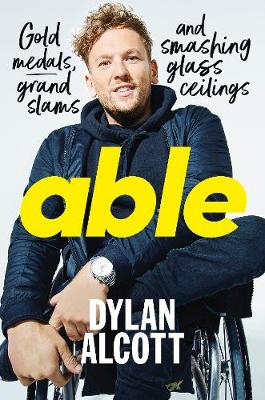 Able: Gold Medals, Grand Slams and Smashing Glass Ceilings by Dylan Alcott