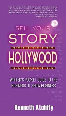 Sell Your Story to Hollywood: Writer's Pocket Guide to the Business of Show Business by Kenneth Atchity