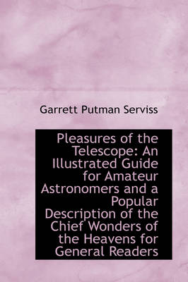 Pleasures of the Telescope: An Illustrated Guide for Amateur Astronomers and a Popular Description O by Garrett Putman Serviss