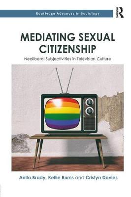 Mediating Sexual Citizenship: Neoliberal Subjectivities in Television Culture by Anita Brady