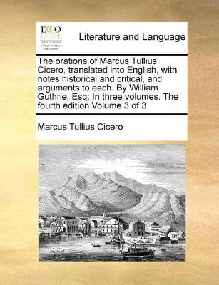 The Orations of Marcus Tullius Cicero, Translated Into English, with Notes Historical and Critical, and Arguments to Each. by William Guthrie, Esq; In Three Volumes. the Fourth Edition Volume 3 of 3 by Marcus Tullius Cicero