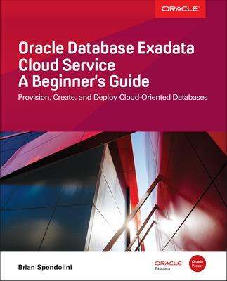 Oracle Database Exadata Cloud Service: A Beginner's Guide by Brian Spendolini