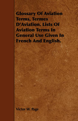 Glossary Of Aviation Terms, Termes D'Aviation. Lists Of Aviation Terms In General Use Given In French And English. by Victor W. Page