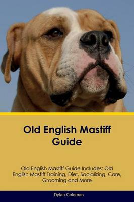 Old English Mastiff Guide Old English Mastiff Guide Includes: Old English Mastiff Training, Diet, Socializing, Care, Grooming, Breeding and More by Dylan Coleman