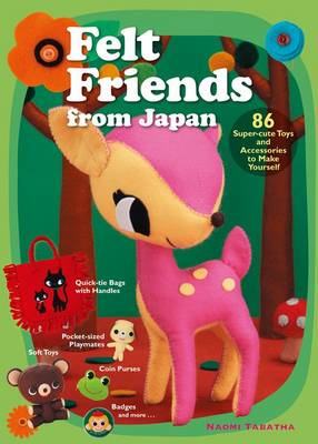 Felt Friends From Japan: 86 Super-cute Toys And Accessories To Make Yourself by Naomi Tabatha