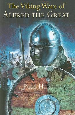 The Viking Wars of Alfred the Great by Paul Hill