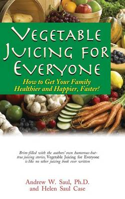 Vegetable Juicing for Everyone by Andrew W. Saul