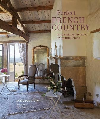 Perfect French Country: Inspirational Interiors from Rural France book