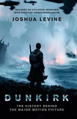 Dunkirk: The History Behind the Major Motion Picture by Joshua Levine