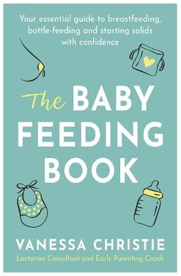 The Baby Feeding Book: Your essential guide to breastfeeding, bottle-feeding and starting solids with confidence by Vanessa Christie