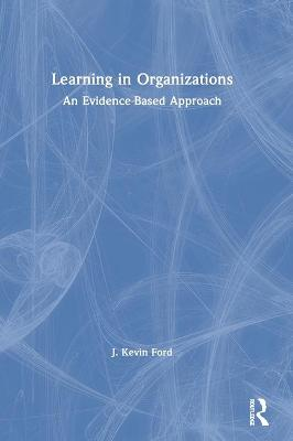 Learning in Organizations: An Evidence-Based Approach by J. Kevin Ford