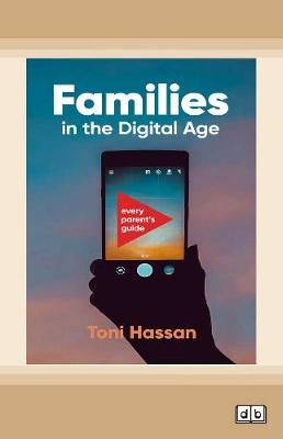 Families in the Digital Age: Every parent's guide by Toni Hassan