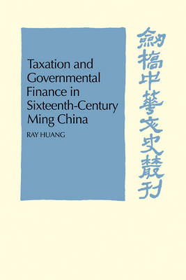 Taxation and Governmental Finance in Sixteenth-Century Ming China by Ray Huang