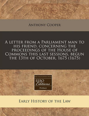 A Letter from a Parliament Man to His Friend, Concerning the Proceedings of the House of Commons This Last Sessions, Begun the 13th of October, 1675 (1675) by Anthony Cooper