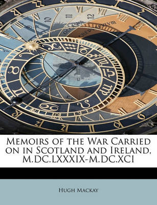 Memoirs of the War Carried on in Scotland and Ireland, M.DC.LXXXIX-M.DC.XCI by Dr Hugh MacKay