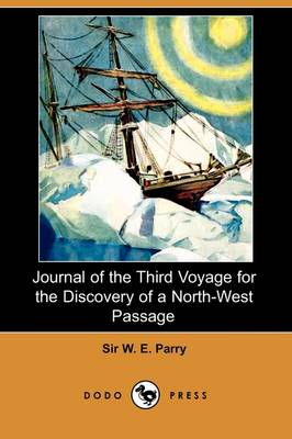 Journal of the Third Voyage for the Discovery of a North-West Passage (Dodo Press) by Sir W E Parry