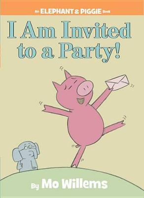 I Am Invited to a Party! (an Elephant and Piggie Book) by Mo Willems