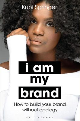 I Am My Brand: How to Build Your Brand Without Apology by Kubi Springer