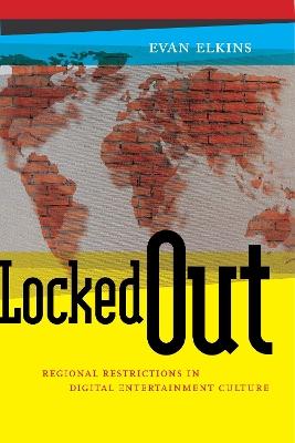 Locked Out: Regional Restrictions in Digital Entertainment Culture by Evan Elkins