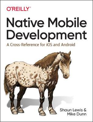 Native Mobile Development: A Cross-Reference for iOS and Android Native Programming by Shaun Lewis