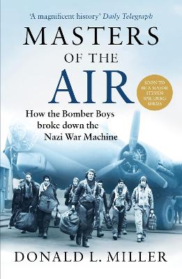 Masters of the Air: How The Bomber Boys Broke Down the Nazi War Machine by Donald L. Miller
