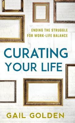 Curating Your Life: Ending the Struggle for Work-Life Balance book