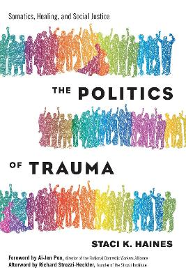 The Politics of Trauma: Somatics, Healing, and Social Justice by Staci Haines