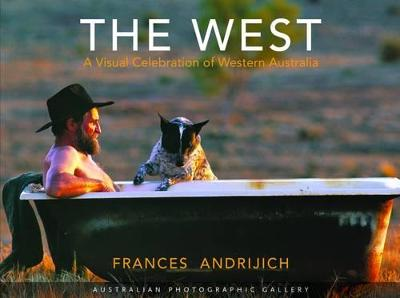 The West: A Visual Celebration of Western Australia by Frances Andrijich