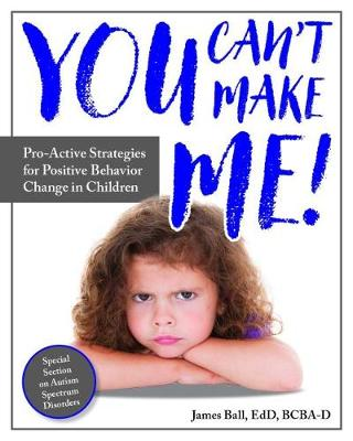 You Can't Make Me!: Pro-Active Strategies for Positive Behavior Change in Children by James Ball