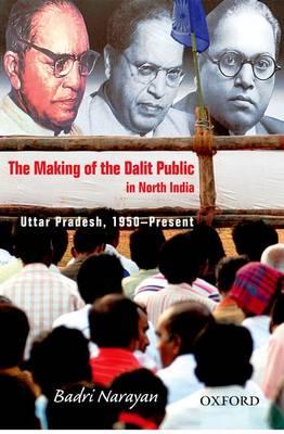 The Making of the Dalit Public in North India by Badri Narayan Tiwari
