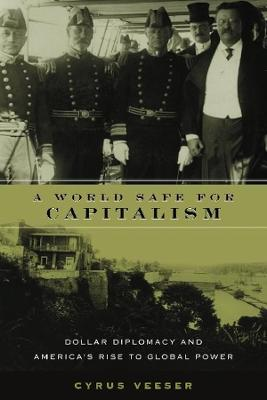 A World Safe for Capitalism: Dollar Diplomacy and America's Rise to Global Power by Cyrus Veeser
