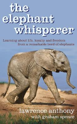 The Elephant Whisperer: Learning About Life, Loyalty and Freedom From a Remarkable Herd of Elephants by Lawrence Anthony