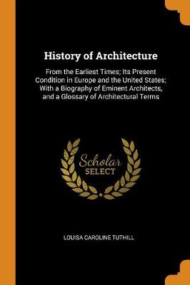History of Architecture: From the Earliest Times; Its Present Condition in Europe and the United States; With a Biography of Eminent Architects, and a Glossary of Architectural Terms by Louisa Caroline Tuthill