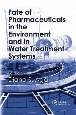 Fate of Pharmaceuticals in the Environment and in Water Treatment Systems by Diana S. Aga