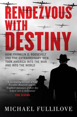 Rendezvous with Destiny: How Franklin D. Roosevelt and Five Extraordinary Men Took America into the War and into the World by Michael Fullilove