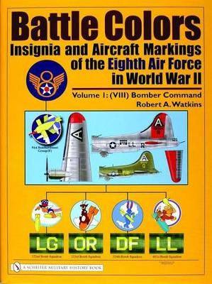 Battle Colors Battle Colors: Insignia and Aircraft Markings of the Eighth Air Force in World War II (VIII) Bomber Command Volume 1 by Robert A. Watkins